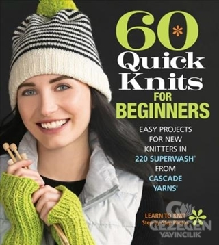 60 Quick Knits For Beginners: Easy Projects For New Knitters İn 220 Superwash (R) From Cascade Yarns
