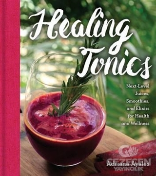 Healing Tonics: Next Level Juices Smoothies and Elixirs for Health and Wellness