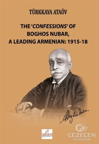 The 'Confessions' Of Boghos Nubar,A Leading Armenian: 1915-18