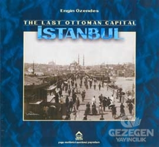 The Last Ottoman Capital Istanbul A Photographic History