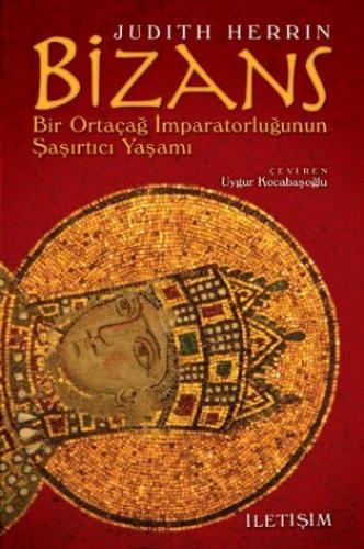 Bizans Bir Ortaçağ İmparatorluğunun Şaşırtıcı Yaşamı
