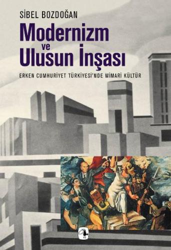 Modernizm ve Ulusun İnşası Erken Cumhuriyet Türkiyesi'nde Mimari Kültür