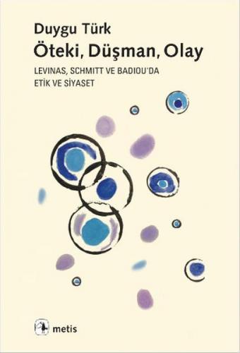 Öteki, Düşman, Olay Levinas, Schmitt ve Badiou'de Etik ve Siyaset