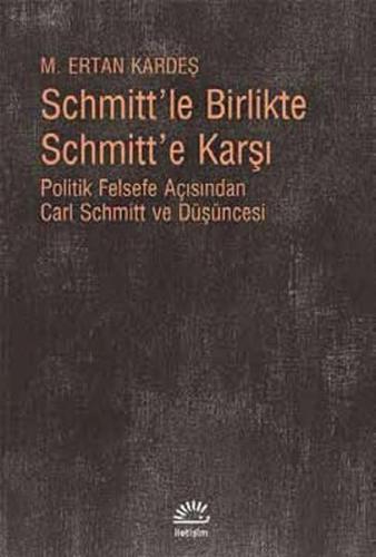 Schmitt'le Birlikte Schmitt'e Karşı Politik Felsefe Açısından Carl Schmitt Düüşncesi