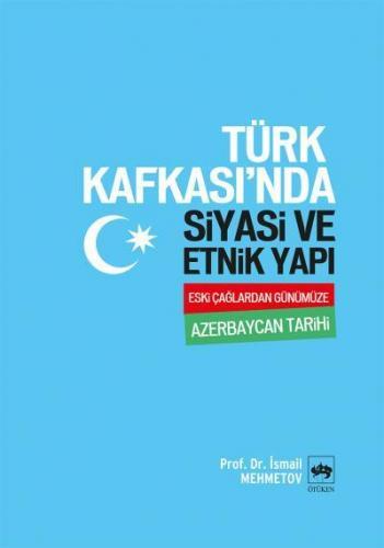 Türk Kafkası'nda Siyasi ve Etnik Yapı Eski Çağlardan Günümüze Azerbaycan Tarihi