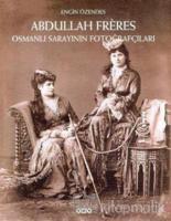 Abdullah Freres Osmanlı Sarayının Fotoğrafçıları (Ciltli)
