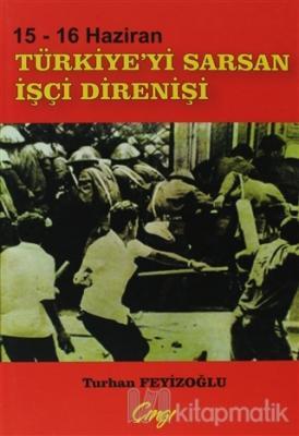 15-16 Haziran Türkiye'yi Sarsan İşçi Direnişi