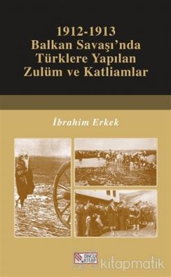 1912-1913 Balkan Savaşı'nda Türklere Yapılan Zulüm ve Katliamlar