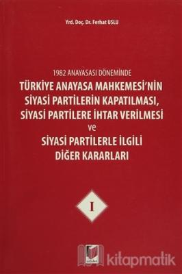1982 Anayasası Döneminde Türkiye Anayasa Mahkemesi'nin Siyasi Partilerin Kapatılması, Siyasi Partilere İhtar Verilmesi ve Siyasi Partilerle İlgili Diğer Kararları Cilt 1