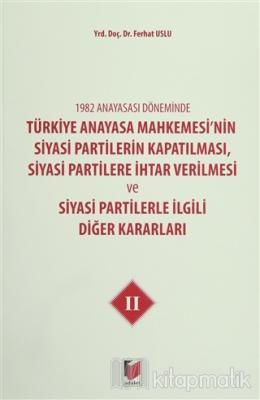 1982 Anayasası Döneminde Türkiye Anayasa Mahkemesi'nin Siyasi Partilerin Kapatılması, Siyasi Partilere İhtar Verilmesi ve Siyasi Partilerle İlgili Diğer Kararları Cilt 2