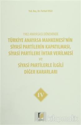 1982 Anayasası Döneminde Türkiye Anayasa Mahkemesi'nin Siyasi Partilerin Kapatılması, Siyasi Partilere İhtar Verilmesi ve Siyasi Partilerle İlgili Diğer Kararları Cilt 4