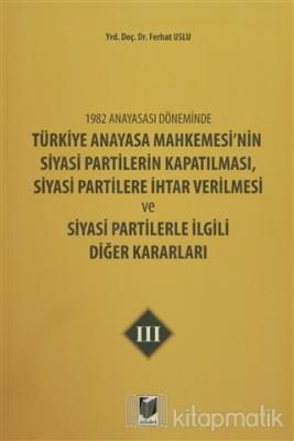 1982 Anayasası Döneminde Türkiye Anayasa Mahkemesi'nin Siyasi Partilerin Kapatılması, Siyasi Partilere İhtar Verilmesi ve Siyasi Partilerle İlgili Diğer Kararları Cilt 3