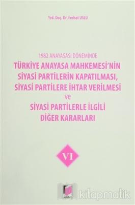 1982 Anayasası Döneminde Türkiye Anayasa Mahkemesi'nin Siyasi Partilerin Kapatılması, Siyasi Partilere İhtar Verilmesi ve Siyasi Partilerle İlgili Diğer Kararları Cilt 6