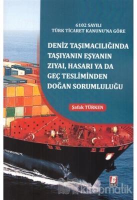 6102 Sayılı Türk Ticaret Kanunu'na Göre Deniz Taşımacılığında Taşıyanın Eşyanın Zıyai, Hasarı yada Geç Tesliminden Doğan Sorumluluğu