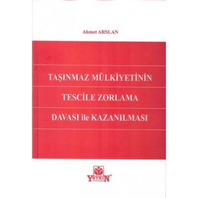 TAŞINMAZ MÜLKİYETİNİN TESCİLE ZORLAMA DAVASI İLE KAZANILMASI Ahmet Ars