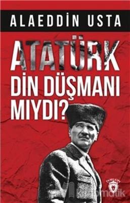 Atatürk Din Düşmanı mıydı?
