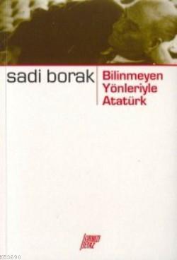 Bilinmeyen Yönleriyle Atatürk Sadi Borak