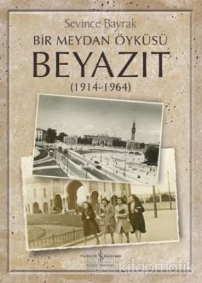 Bir Meydan Öyküsü Beyazıt (1914-1964) Sevince Bayrak