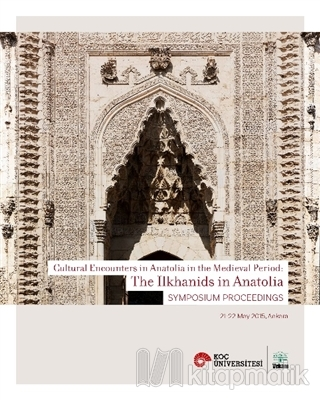 Cultural Encounters in Anatolia in The Medieval Period: The Ilkhanids in Anatolia Sypmposium Preceedings - Orta Çağ'da Anadolu'da Kültürel Karşılaşmalar: Anadolu'da İlhanlılar Sempozyum Bildirileri