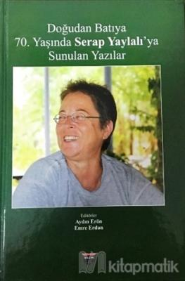 Doğudan Batıya 70. Yaşında Serap Yaylalı'ya Sunulan Yazılar (Ciltli)