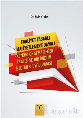 Faaliyet Tabanlı Maliyetlemeye Dayalı Ekonomik Katma Değer Analizi ve Bir Üretim İşletmesi Uygulaması
