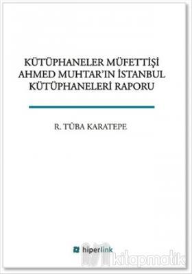 Kütüphaneciler Müfettişi Ahmed Muhtar'ın İstanbul Kütüphaneleri Raporu