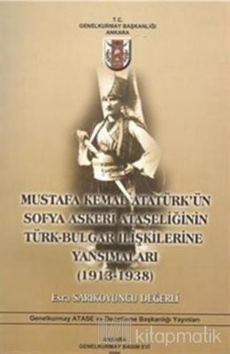 Mustafa Kemal Atatürk'ün Sofya Askeri Ataşeliğinin Türk-Bulgar İlişkilerine Yansımaları (1913-1938)