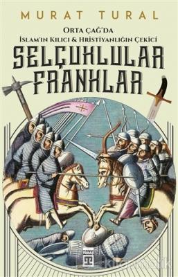 Orta Çağ'da İslam'ın Kılıcı ve Hristiyanlığın Çekici: Selçuklular - Franklar