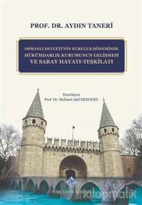 Osmanlı Devleti'nin Kuruluş Döneminde Hükümdarlık Kurumunun Gelişmesi ve Saray Hayatı - Teşkilatı (Ciltli)