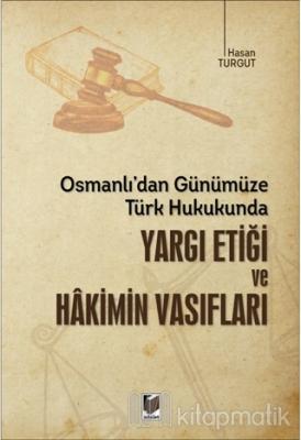 Osmanlı'dan Günümüze Türk Hukukunda Yargı Etiği ve Hakimin Vasıfları