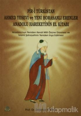 Pir-i Türkistan Ahmed Yesevi ve Yeni Horasanlı Erenler Anadolu Hareketinin El Kitabı