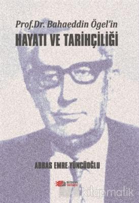 Prof. Dr. Bahaeddin Ögel'in Hayatı ve Tarihçiliği Abbas Emre Yüncüoğlu