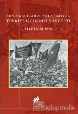 Sendikacıların Anlatımıyla Türkiye İşçi Sınıfı Hareketi Yıldırım Koç