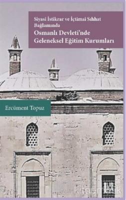 Siyasi İstikrar ve İçtimai Sıhhat Bağlamında Osmanlı Devleti'nde Geleneksel Eğitim Kurumları (Ciltli)