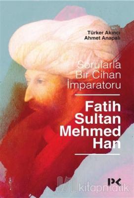 Sorularla Bir Cihan İmparatoru: Fatih Sultan Mehmed Han Türker Akıncı