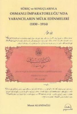 Süreç ve Sonuçlarıyla Osmanlı İmparatorluğunda Yabancıların Mülk Edinmeleri