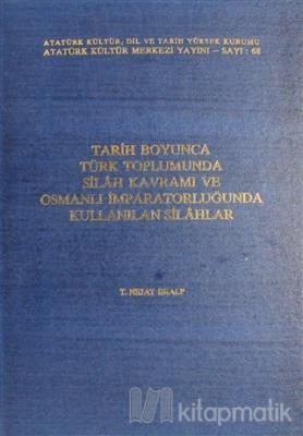 Tarih Boyunca Türk Toplumunda Silah Kavramı ve Osmanlı İmparatorluğunda Kullanılan Silahlar (Ciltli)