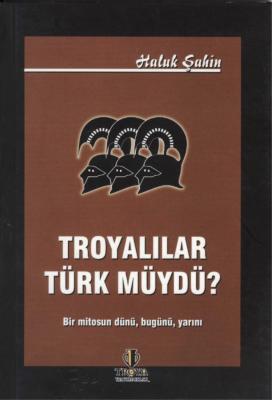 Troyalılar Türk müydü? (Bir Mitosun Dünü, Bugünü, Yarını)
