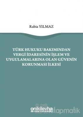Türk Hukuku Bakımından Vergi İdaresinin İşlem ve Uygulamalarına Olan Güvenin Korunması İlkesi