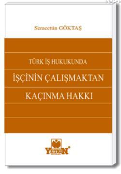Türk İş Hukukunda İşçinin Çalışmaktan Kaçınma Hakkı Seracettin Göktaş