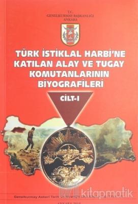 Türk İstiklal Harbi'ne Katılan Alay ve Tugay Komutanlarının Biyografileri Cilt 1