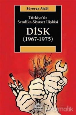 Türkiye'de Sendika - Siyaset İlişkisi : DİSK (1967-1975)