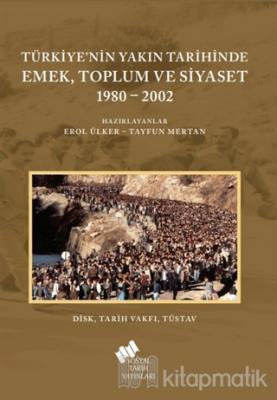 Türkiye'nin Yakın Tarihinde Emek Toplum ve Siyaset 1980-2002 Erol Ülke