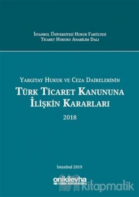 Yargıtay Hukuk ve Ceza Dairelerinin Türk Ticaret Kanununa İlişkin Kararları (2018) (Ciltli)