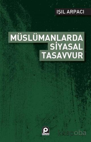 Müslümanlarda Siyasal Tasavvur - Işıl Arpacı - kitapoba.com