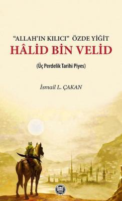 Allah'ın Kılıcı-Özde Yiğit - Halid Bin Velid (Üç Perdelik Tarihi Piyes)