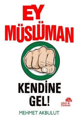 Ey Müslüman Kendine Gel!,Mehmet Akbulut