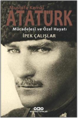 Mustafa Kemal Atatürk-Mücadelesi ve Özel Hayatı İpek Çalışlar