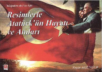Resimlerle Atatürk'ün Hayatı ve Anıları (İlköğretim Okulları İçin)