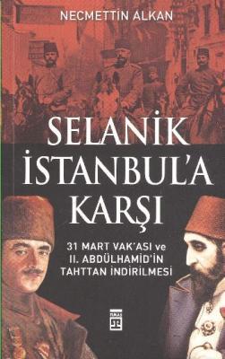 Selanik İstanbula Karşı 31 Mart Vakası ve II. Abdülhamidin Tahttan İndirilmesi